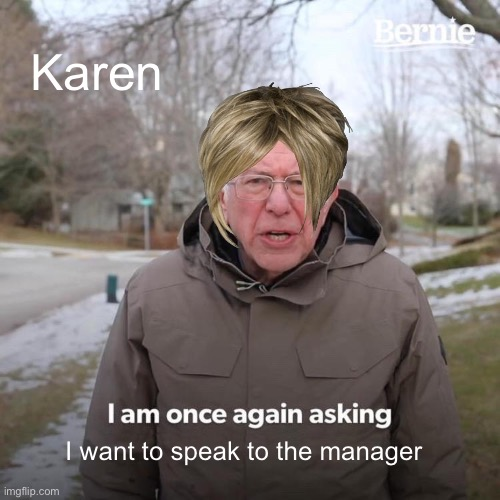 Bernie I Am Once Again Asking For Your Support Meme |  Karen; I want to speak to the manager | image tagged in memes,bernie i am once again asking for your support | made w/ Imgflip meme maker