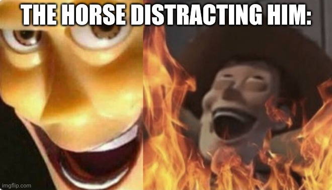 Satanic woody (no spacing) | THE HORSE DISTRACTING HIM: | image tagged in satanic woody no spacing | made w/ Imgflip meme maker