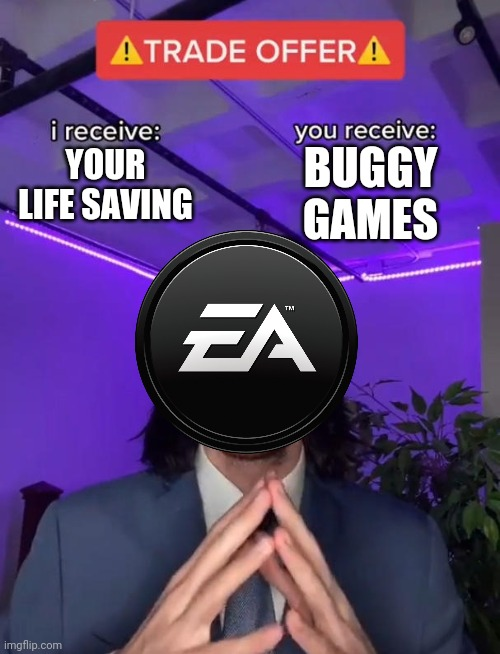 EA in the nutshell |  BUGGY GAMES; YOUR LIFE SAVING | image tagged in trade offer | made w/ Imgflip meme maker