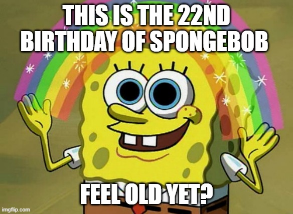 HAPPY BIRTHDAY SPONGEBOB |  THIS IS THE 22ND BIRTHDAY OF SPONGEBOB; FEEL OLD YET? | image tagged in memes,imagination spongebob,happy birthday,feel old yet | made w/ Imgflip meme maker