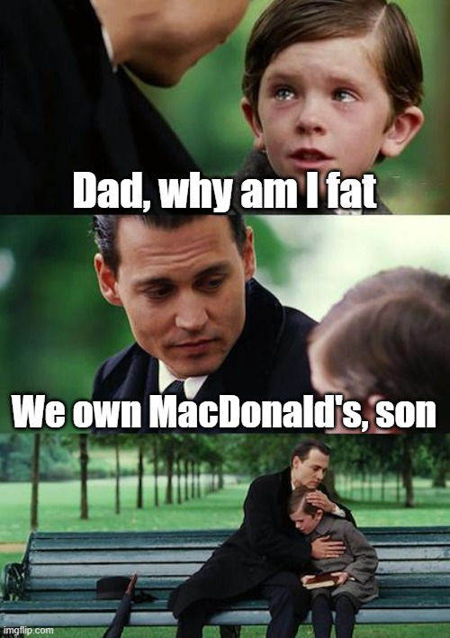 :( |  Dad, why am I fat; We own MacDonald's, son | image tagged in memes,finding neverland | made w/ Imgflip meme maker