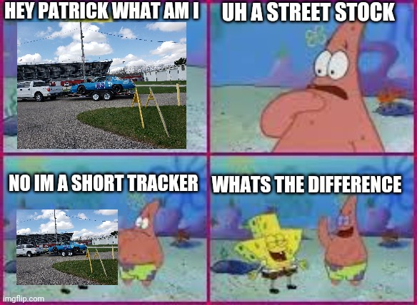 Fans be like when they see the short trackers and they think they are street stocks |  HEY PATRICK WHAT AM I; UH A STREET STOCK; NO IM A SHORT TRACKER; WHATS THE DIFFERENCE | image tagged in hey patrick what am i | made w/ Imgflip meme maker