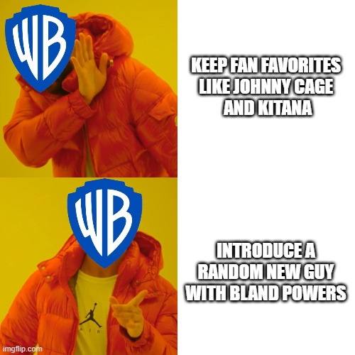 WB Logic |  KEEP FAN FAVORITES  LIKE JOHNNY CAGE  AND KITANA; INTRODUCE A RANDOM NEW GUY WITH BLAND POWERS | image tagged in mortal kombat,warner bros | made w/ Imgflip meme maker