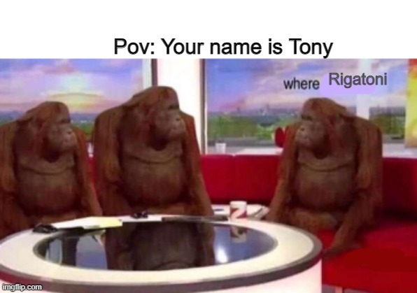 Where banana blank |  Pov: Your name is Tony; Rigatoni | image tagged in where banana blank | made w/ Imgflip meme maker