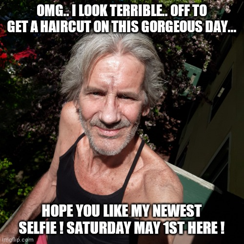 Guess who ? |  OMG.. I LOOK TERRIBLE.. OFF TO GET A HAIRCUT ON THIS GORGEOUS DAY... HOPE YOU LIKE MY NEWEST SELFIE ! SATURDAY MAY 1ST HERE ! | image tagged in haircut,time | made w/ Imgflip meme maker