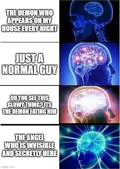 the demon may be a fnf mod |  THE DEMON WHO APPEARS ON MY HOUSE EVERY NIGHT; JUST A NORMAL GUY; DO YOU SEE THIS GLOWY THING? ITS THE DEMON EATING HIM; THE ANGEL WHO IS INVISIBLE AND SECRETLY HERE | image tagged in memes,expanding brain | made w/ Imgflip meme maker