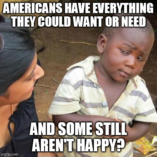 Be content with what you have and the country in which you live. |  AMERICANS HAVE EVERYTHING THEY COULD WANT OR NEED; AND SOME STILL AREN'T HAPPY? | image tagged in memes,third world skeptical kid,patriotic | made w/ Imgflip meme maker