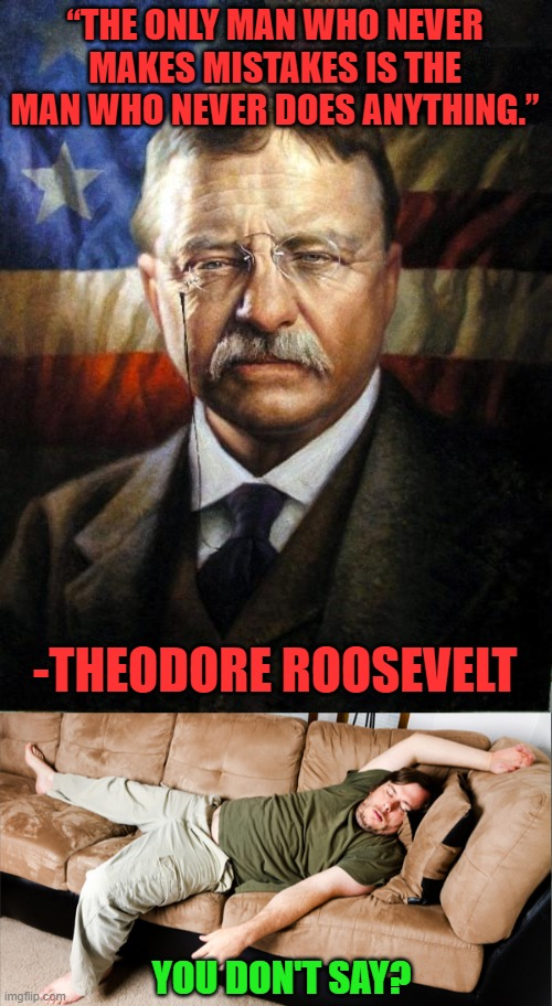 "Doing nothing is always a safe bet, Teddy Roosevelt said so. |  ""THE ONLY MAN WHO NEVER MAKES MISTAKES IS THE MAN WHO NEVER DOES ANYTHING.""; -THEODORE ROOSEVELT; YOU DON'T SAY? 