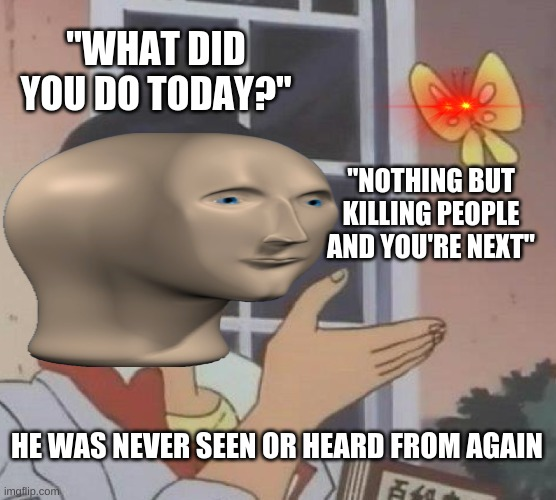 "This dude gonna die by a butt fly. That's messed up. That's sad. |  ""WHAT DID YOU DO TODAY?""; ""NOTHING BUT KILLING PEOPLE AND YOU'RE NEXT""; HE WAS NEVER SEEN OR HEARD FROM AGAIN 
