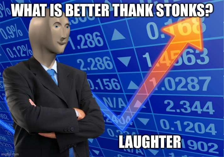 stonks blank meme |  WHAT IS BETTER THANK STONKS? LAUGHTER | image tagged in stonks blank meme | made w/ Imgflip meme maker