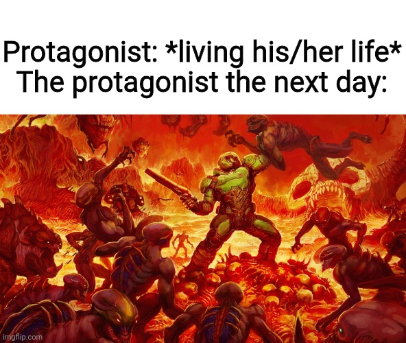 Do be true |  Protagonist: *living his/her life* The protagonist the next day: | image tagged in doom,doomguy,fight,protagonist | made w/ Imgflip meme maker