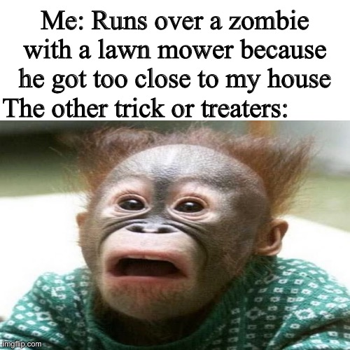 Lawn mower go BRRRRR |  Me: Runs over a zombie with a lawn mower because he got too close to my house; The other trick or treaters: | image tagged in plants vs zombies,funny,memes | made w/ Imgflip meme maker