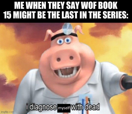 no |  ME WHEN THEY SAY WOF BOOK 15 MIGHT BE THE LAST IN THE SERIES: | image tagged in funny,wings of fire | made w/ Imgflip meme maker