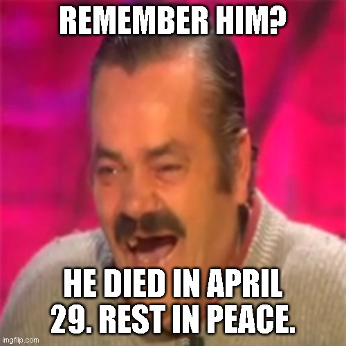 RIP Risistas 1956 - 2021 |  REMEMBER HIM? HE DIED IN APRIL 29. REST IN PEACE. | image tagged in laughing mexican | made w/ Imgflip meme maker