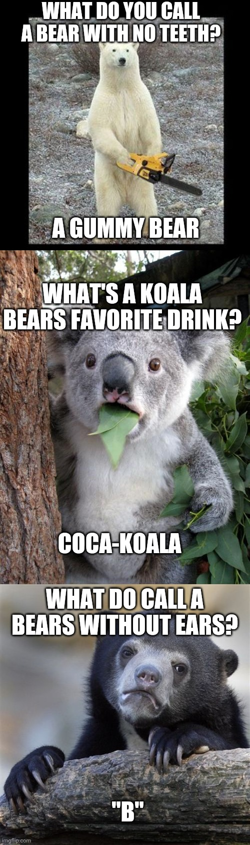 "WHAT DO YOU CALL A BEAR WITH NO TEETH? A GUMMY BEAR; WHAT'S A KOALA BEARS FAVORITE DRINK? COCA-KOALA; WHAT DO CALL A BEARS WITHOUT EARS? ""B"" 