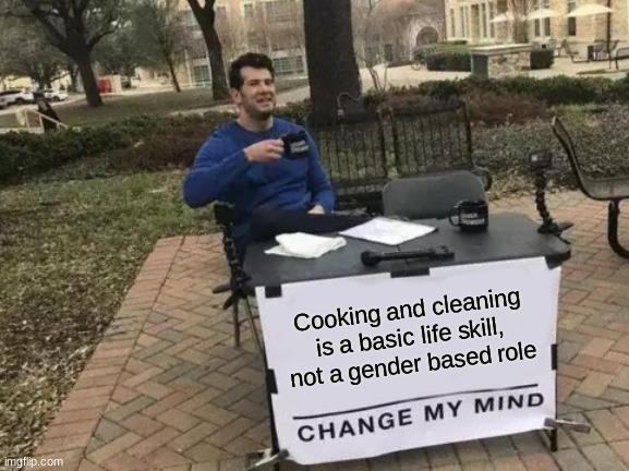 Tell me someone agrees |  Cooking and cleaning is a basic life skill, not a gender based role | image tagged in memes,change my mind,feminism | made w/ Imgflip meme maker