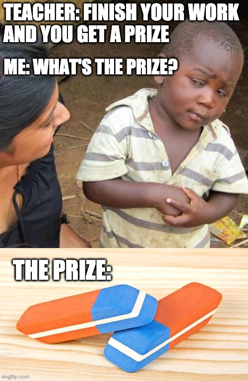 school prizes lol |  TEACHER: FINISH YOUR WORK  AND YOU GET A PRIZE; ME: WHAT'S THE PRIZE? THE PRIZE: | image tagged in memes,third world skeptical kid,school | made w/ Imgflip meme maker