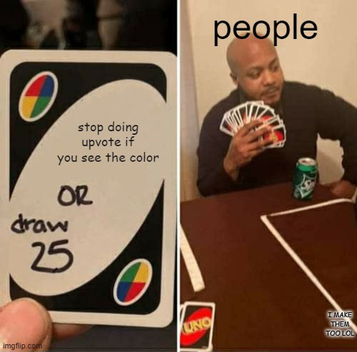 UNO Draw 25 Cards Meme |  people; stop doing upvote if you see the color; I MAKE THEM TOO LOL | image tagged in memes,uno draw 25 cards | made w/ Imgflip meme maker