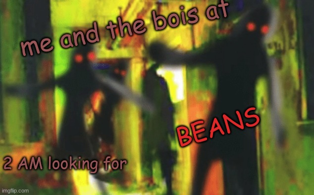 Me and the boys at 2am looking for X | me and the bois at 2 AM looking for BEANS | image tagged in me and the boys at 2am looking for x | made w/ Imgflip meme maker
