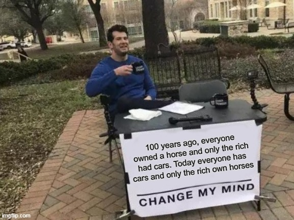 I blew my own mind |  100 years ago, everyone owned a horse and only the rich had cars. Today everyone has cars and only the rich own horses | image tagged in memes,change my mind,funny,newtagthatimade | made w/ Imgflip meme maker