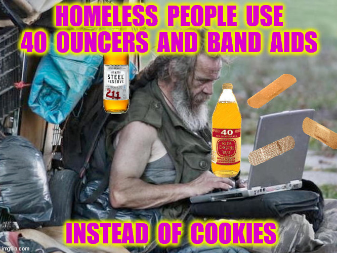HOMELESS  PEOPLE  USE 40  OUNCERS  AND  BAND  AIDS INSTEAD  OF  COOKIES | made w/ Imgflip meme maker