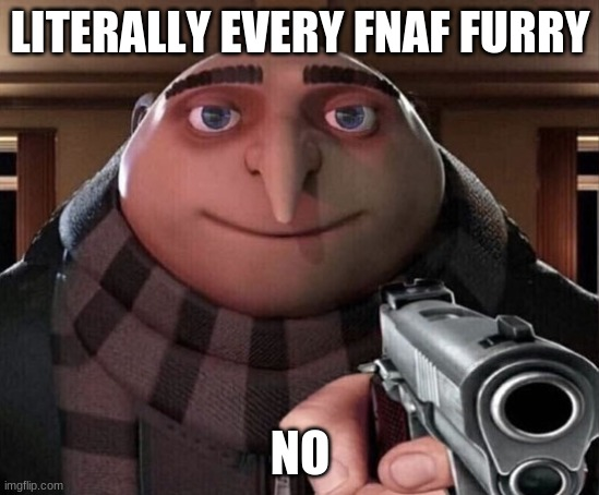 LITERALLY EVERY FNAF FURRY NO | image tagged in gru gun | made w/ Imgflip meme maker