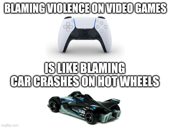 It's true |  BLAMING VIOLENCE ON VIDEO GAMES; IS LIKE BLAMING CAR CRASHES ON HOT WHEELS | image tagged in blank white template,memes,so true memes | made w/ Imgflip meme maker