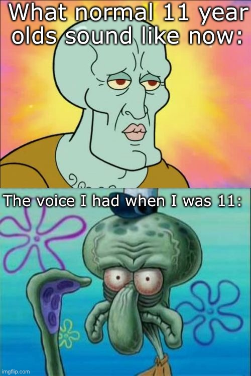 Squidward Meme |  What normal 11 year olds sound like now:; The voice I had when I was 11: | image tagged in memes,squidward | made w/ Imgflip meme maker