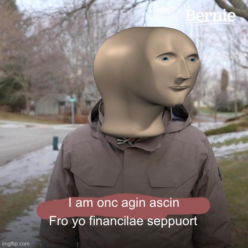 Repost but more accurate |  I am onc agin ascin; Fro yo financilae seppuort | image tagged in memes,bernie i am once again asking for your support,meme man,stonks,maybe a repost but i dont care | made w/ Imgflip meme maker