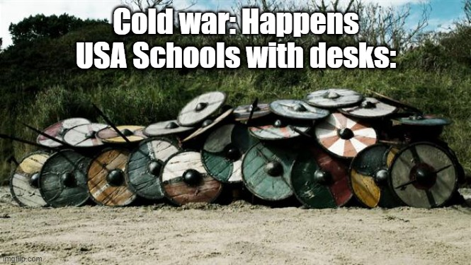 Cold war |  Cold war: Happens  USA Schools with desks: | image tagged in shield wall,nuke,russia,usa,desk | made w/ Imgflip meme maker