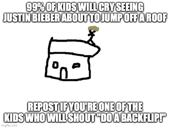 "Blank White Template |  99% OF KIDS WILL CRY SEEING JUSTIN BIEBER ABOUT TO JUMP OFF A ROOF; REPOST IF YOU'RE ONE OF THE KIDS WHO WILL SHOUT ""DO A BACKFLIP!"" 
