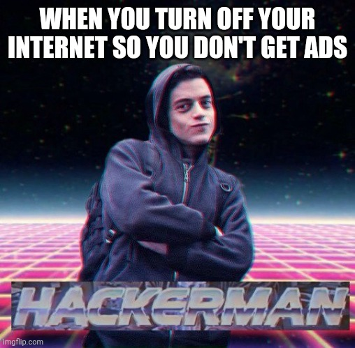 HackerMan |  WHEN YOU TURN OFF YOUR INTERNET SO YOU DON'T GET ADS | image tagged in hackerman | made w/ Imgflip meme maker