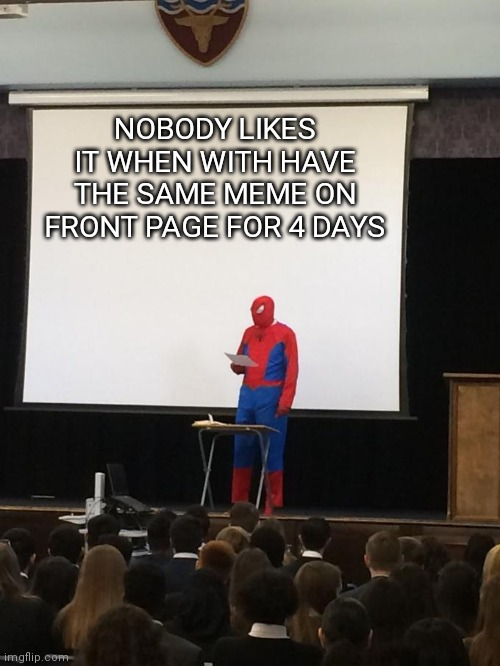 Fix it |  NOBODY LIKES IT WHEN WITH HAVE THE SAME MEME ON FRONT PAGE FOR 4 DAYS | image tagged in spiderman presentation | made w/ Imgflip meme maker