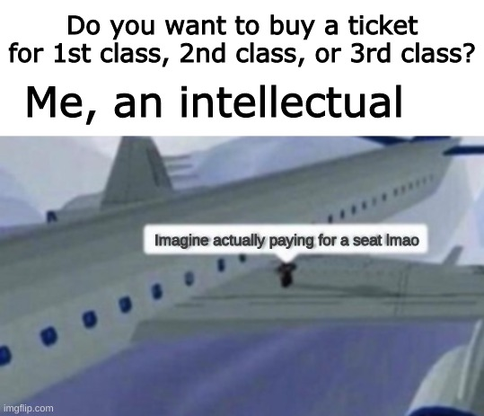 lol |  Do you want to buy a ticket for 1st class, 2nd class, or 3rd class? Me, an intellectual; Imagine actually paying for a seat lmao | image tagged in blank white template,roblox,memes,funny,not really a gif | made w/ Imgflip meme maker