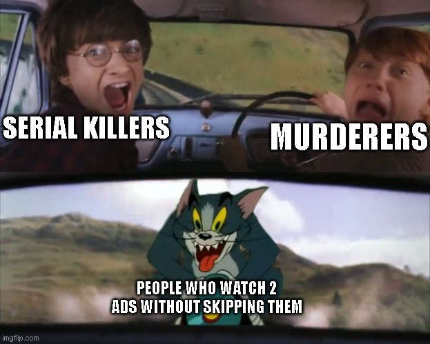Tittle |  SERIAL KILLERS; MURDERERS; PEOPLE WHO WATCH 2 ADS WITHOUT SKIPPING THEM | image tagged in tom chasing harry and ron weasly,youtube,ads | made w/ Imgflip meme maker