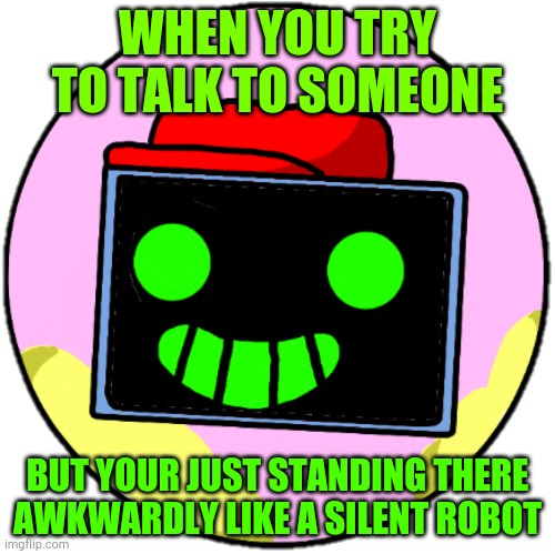 AWKWARD....... |  WHEN YOU TRY TO TALK TO SOMEONE; BUT YOUR JUST STANDING THERE AWKWARDLY LIKE A SILENT ROBOT | image tagged in awkward,bruh moment,silent | made w/ Imgflip meme maker
