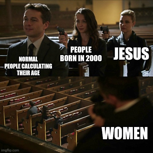 Assassination chain |  JESUS; PEOPLE BORN IN 2000; NORMAL PEOPLE CALCULATING THEIR AGE; WOMEN | image tagged in assassination chain | made w/ Imgflip meme maker