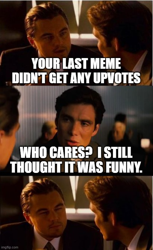 Inception Meme |  YOUR LAST MEME DIDN'T GET ANY UPVOTES; WHO CARES?  I STILL THOUGHT IT WAS FUNNY. | image tagged in memes,inception | made w/ Imgflip meme maker