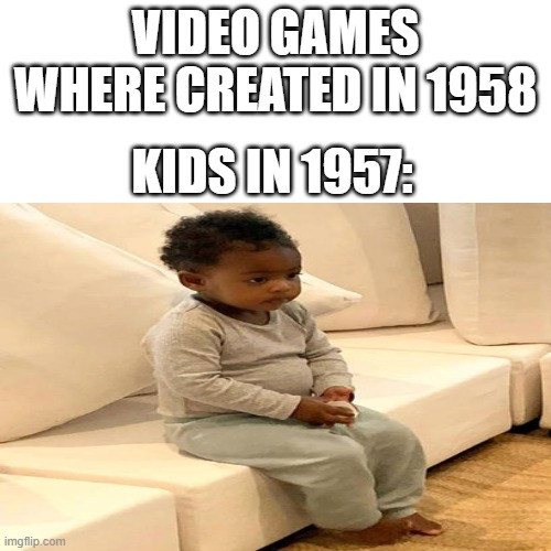 VIDEO GAMES WHERE CREATED IN 1958; KIDS IN 1957: | image tagged in meme | made w/ Imgflip meme maker