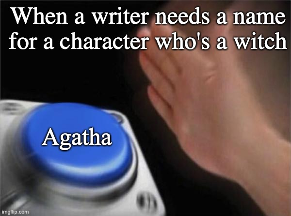 Blank Nut Button Meme |  When a writer needs a name for a character who's a witch; Agatha | image tagged in memes,blank nut button | made w/ Imgflip meme maker
