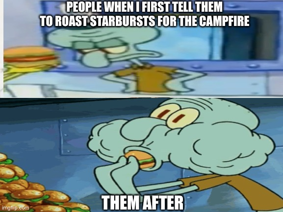 Just One Bite meme |  PEOPLE WHEN I FIRST TELL THEM TO ROAST STARBURSTS FOR THE CAMPFIRE; THEM AFTER | image tagged in memes,funny,camping,outdoors,spongebob | made w/ Imgflip meme maker