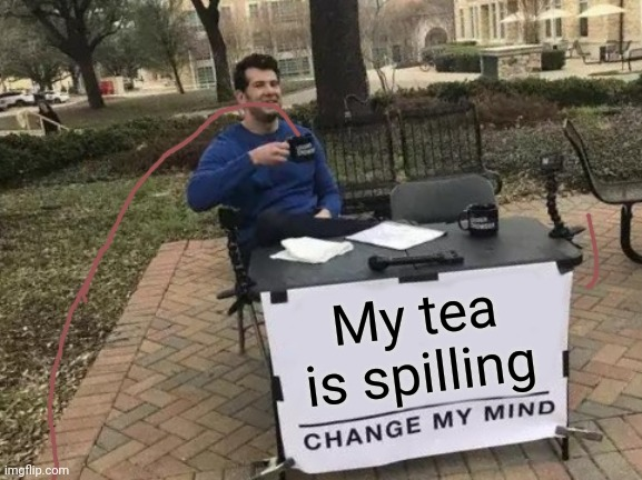 Change My Mind Meme |  My tea is spilling | image tagged in memes,change my mind | made w/ Imgflip meme maker