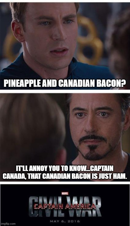 Marvel Civil War 1 Meme |  PINEAPPLE AND CANADIAN BACON? IT'LL ANNOY YOU TO KNOW...CAPTAIN CANADA, THAT CANADIAN BACON IS JUST HAM. | image tagged in memes,marvel civil war 1 | made w/ Imgflip meme maker