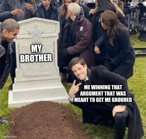 Little brothers always be snitching |  MY BROTHER; ME WINNING THAT ARGUMENT THAT WAS MEANT TO GET ME GROUDED | image tagged in grant gustin over grave | made w/ Imgflip meme maker