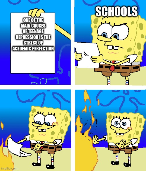 Schools |  SCHOOLS; ONE OF THE MAIN CAUSES OF TEENAGE DEPRESSION IS THE STRESS OF ACEDEMIC PERFECTION | image tagged in spongebob ight imma head out,spongegar | made w/ Imgflip meme maker