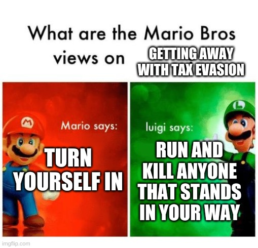 Mario says Luigi says |  GETTING AWAY WITH TAX EVASION; TURN YOURSELF IN; RUN AND KILL ANYONE THAT STANDS IN YOUR WAY | image tagged in mario says luigi says | made w/ Imgflip meme maker