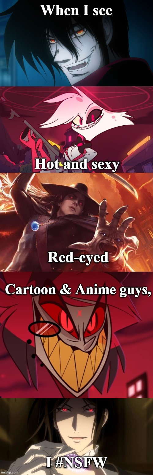 Hot Red-Eyed Anime Guys |  When I see; Hot and sexy; Red-eyed; Cartoon & Anime guys, I #NSFW | image tagged in alastor hazbin hotel,angel dust,hellsing,alucard,black butler,sebastian | made w/ Imgflip meme maker