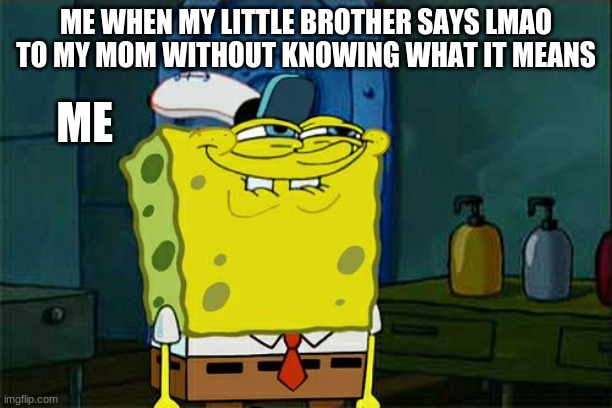 Bye bye child |  ME WHEN MY LITTLE BROTHER SAYS LMAO TO MY MOM WITHOUT KNOWING WHAT IT MEANS; ME | image tagged in memes,don't you squidward,lmao | made w/ Imgflip meme maker