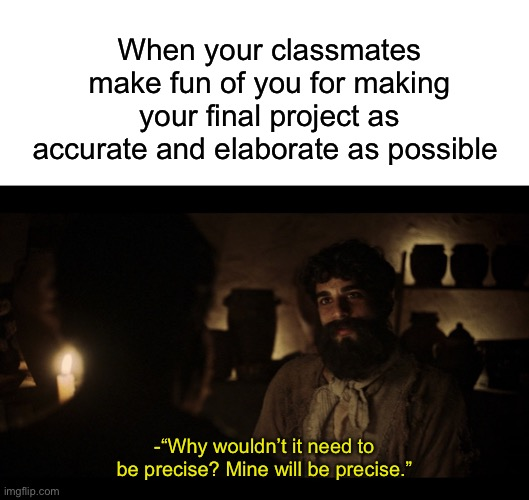 "When your classmates make fun of you for making your final project as accurate and elaborate as possible; -""Why wouldn't it need to be precise? Mine will be precise."" 