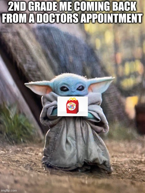 Chicken nuggies |  2ND GRADE ME COMING BACK FROM A DOCTORS APPOINTMENT | image tagged in baby yoda tea | made w/ Imgflip meme maker